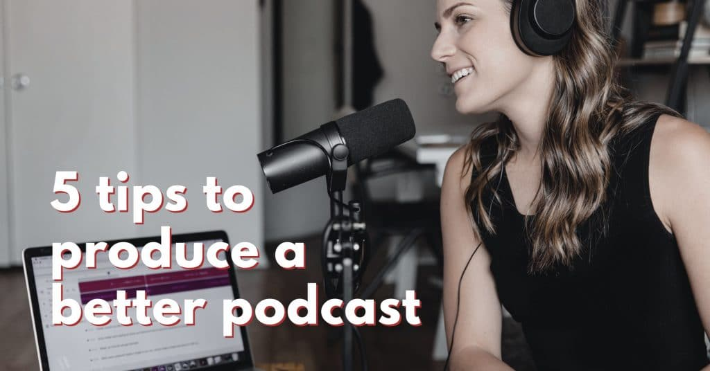 """Picture of a woman recording a podcast with the words """"5 tips to produce a better podcast"""""""