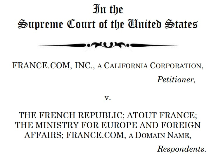 Image of a Surpreme Court filing with the words In the Supreme Court of the United States FRANCE.COM, INC., A CALIFORNIA CORPORATION, Petitioner, v. THE FRENCH REPUBLIC; ATOUT FRANCE; THE MINISTRY FOR EUROPE AND FOREIGN AFFAIRS; FRANCE.COM, A DOMAIN NAME, Respondents.